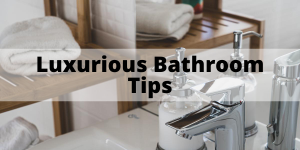 How To Create A Luxurious Feeling Bathroom